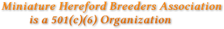 Miniature Hereford Breeders Association          is a 501(c)(6) Organization